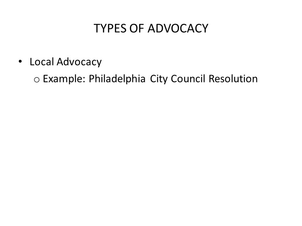 TYPES OF ADVOCACY Local Advocacy o Example: Philadelphia City Council Resolution