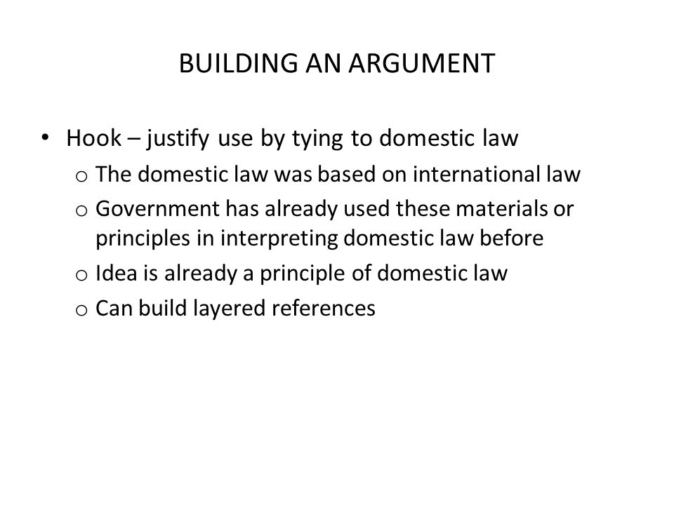 BUILDING AN ARGUMENT Hook – justify use by tying to domestic law o The domestic law was based on international law o Government has already used these materials or principles in interpreting domestic law before o Idea is already a principle of domestic law o Can build layered references