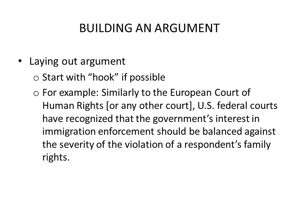 "BUILDING AN ARGUMENT Laying out argument o Start with ""hook"" if possible o For example: Similarly to the European Court of Human Rights [or any other"