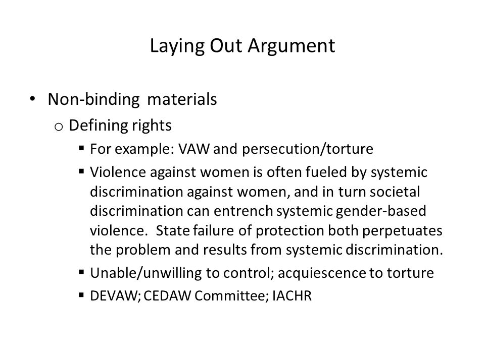 Laying Out Argument Non-binding materials o Defining rights  For example: VAW and persecution/torture  Violence against women is often fueled by sys
