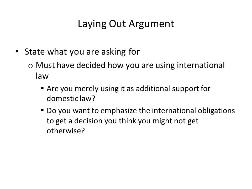 Laying Out Argument State what you are asking for o Must have decided how you are using international law  Are you merely using it as additional supp