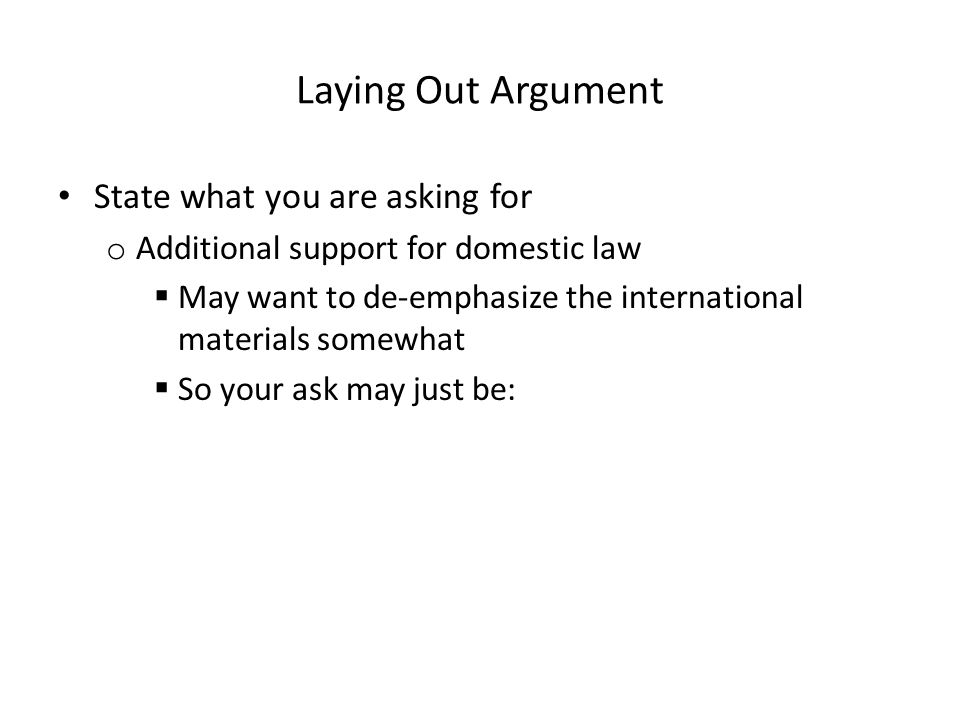 Laying Out Argument State what you are asking for o Additional support for domestic law  May want to de-emphasize the international materials somewha