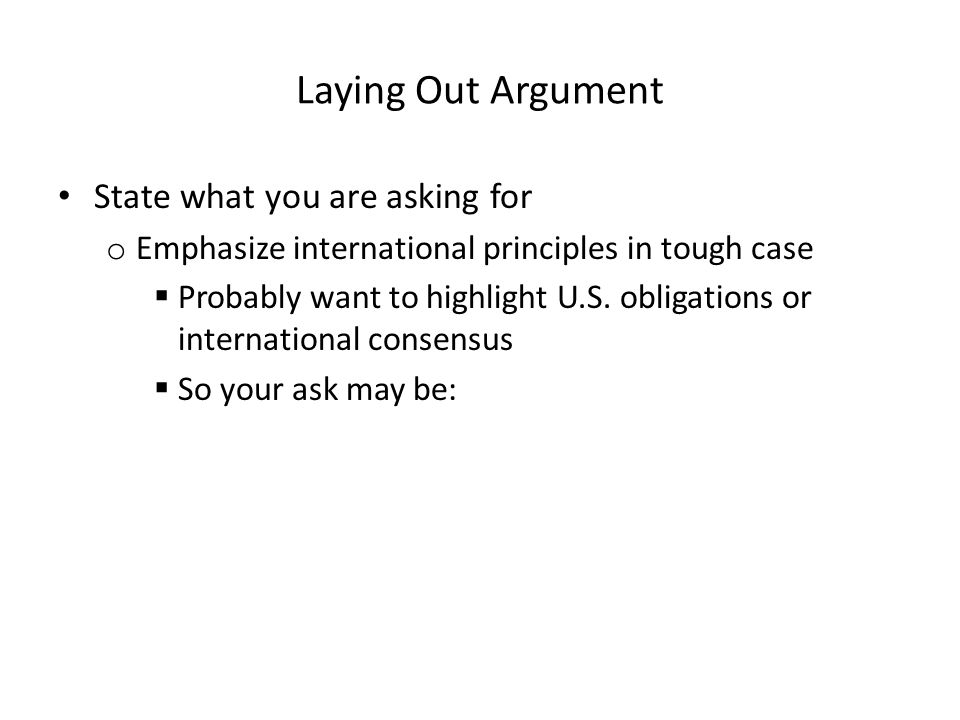 Laying Out Argument State what you are asking for o Emphasize international principles in tough case  Probably want to highlight U.S. obligations or