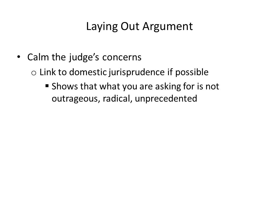 Laying Out Argument Calm the judge's concerns o Link to domestic jurisprudence if possible  Shows that what you are asking for is not outrageous, rad