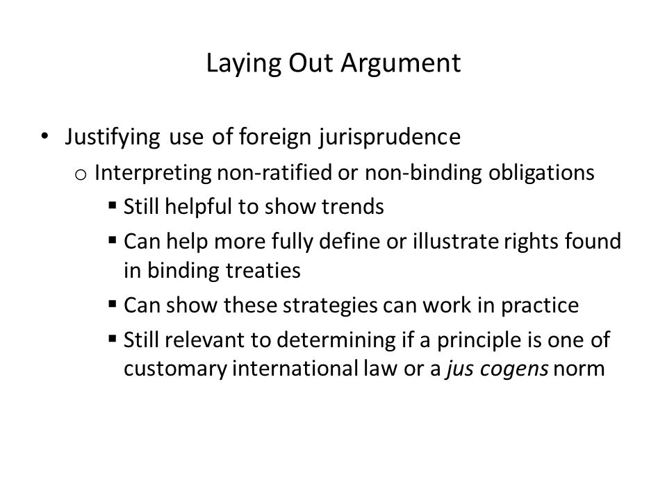 Laying Out Argument Justifying use of foreign jurisprudence o Interpreting non-ratified or non-binding obligations  Still helpful to show trends  Ca