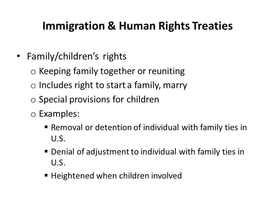 Immigration & Human Rights Treaties Family/children's rights o Keeping family together or reuniting o Includes right to start a family, marry o Specia