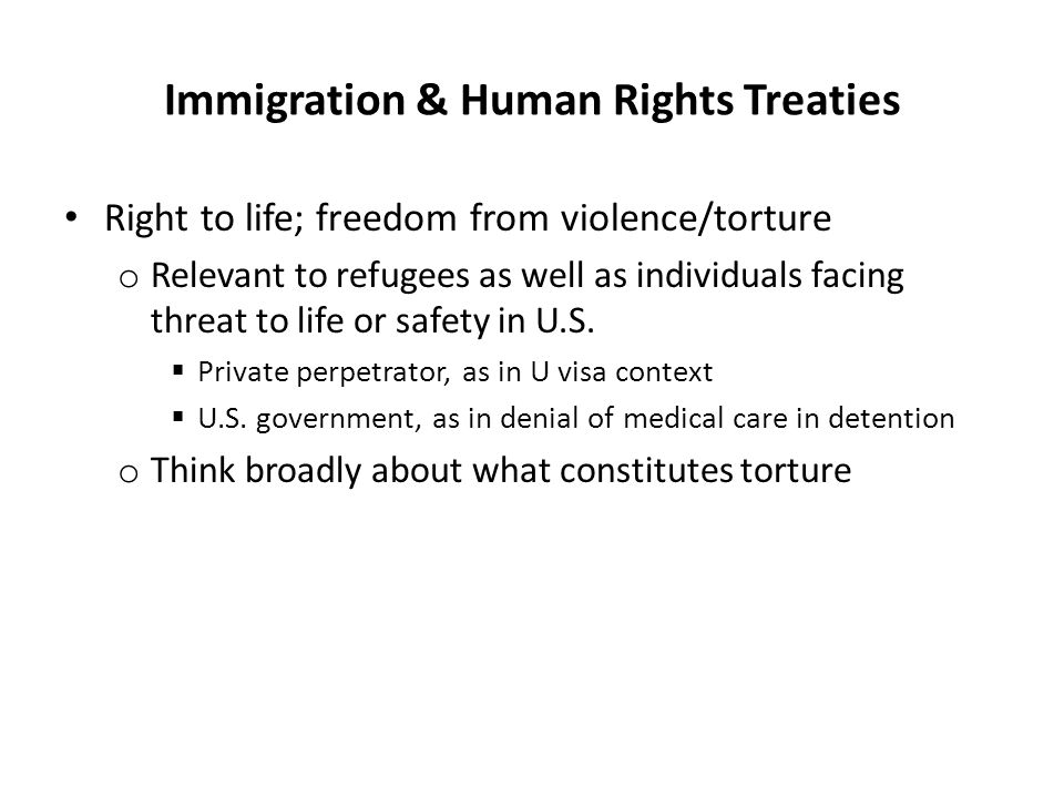 Immigration & Human Rights Treaties Right to life; freedom from violence/torture o Relevant to refugees as well as individuals facing threat to life o