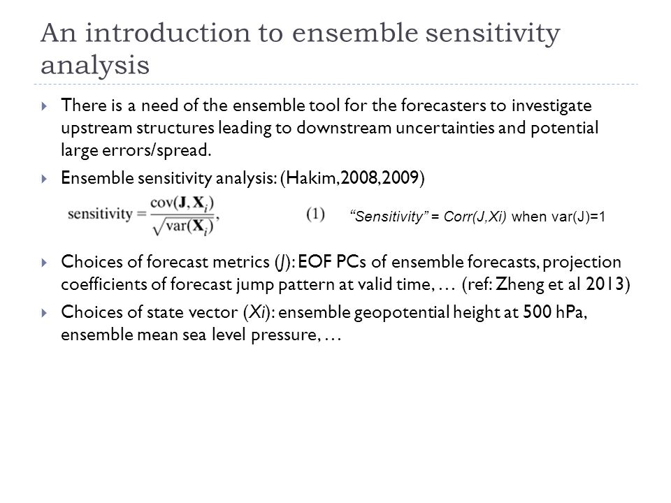 An introduction to ensemble sensitivity analysis  There is a need of the ensemble tool for the forecasters to investigate upstream structures leading to downstream uncertainties and potential large errors/spread.