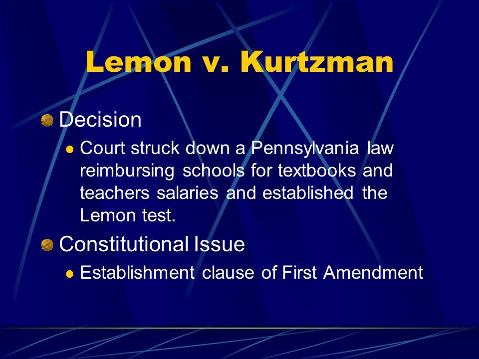 Lemon v. Kurtzman Decision Court struck down a Pennsylvania law reimbursing schools for textbooks and teachers salaries and established the Lemon test