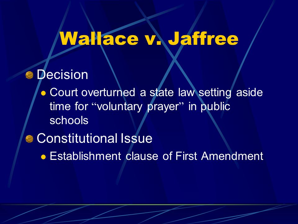 """Wallace v. Jaffree Decision Court overturned a state law setting aside time for """" voluntary prayer """" in public schools Constitutional Issue Establishm"""