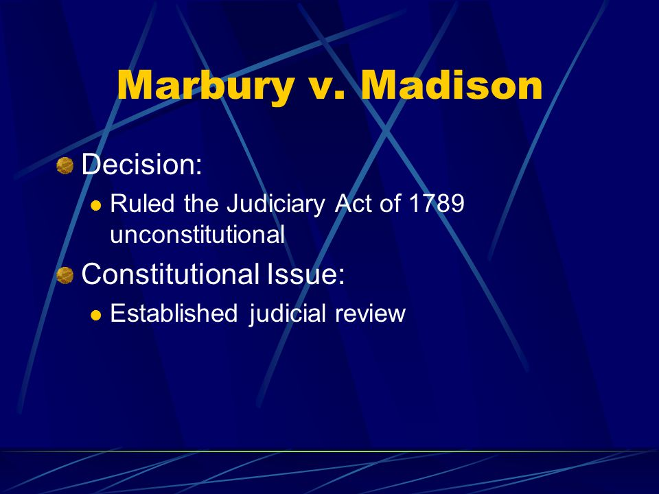 Marbury v. Madison Decision: Ruled the Judiciary Act of 1789 unconstitutional Constitutional Issue: Established judicial review