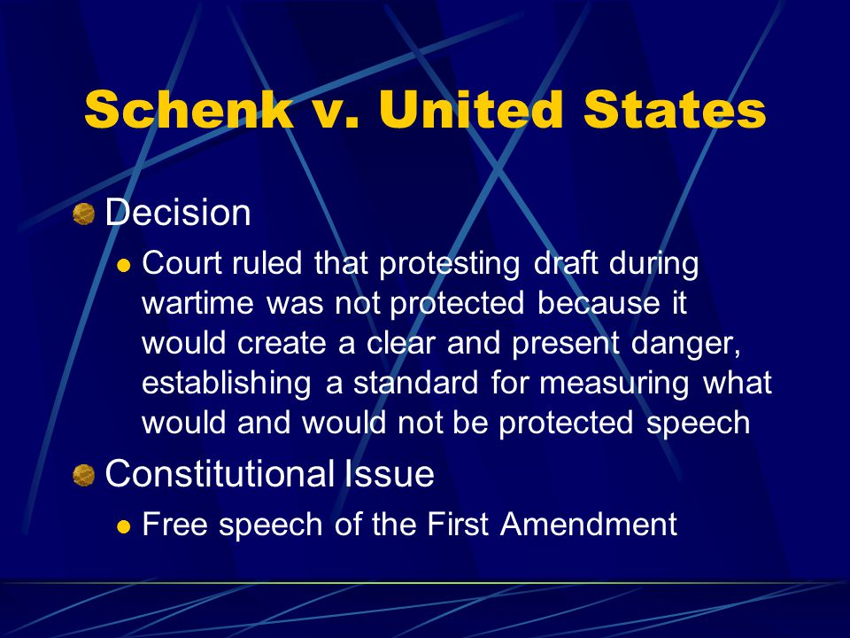 Schenk v. United States Decision Court ruled that protesting draft during wartime was not protected because it would create a clear and present danger