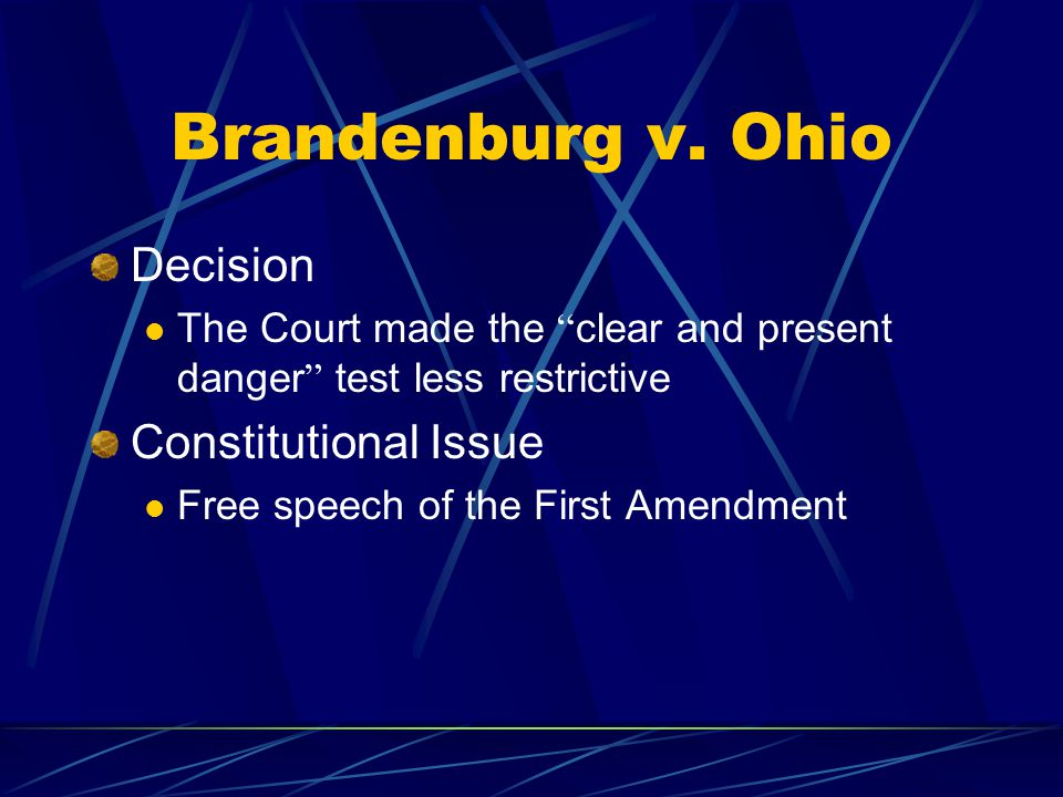 """Brandenburg v. Ohio Decision The Court made the """" clear and present danger """" test less restrictive Constitutional Issue Free speech of the First Amend"""