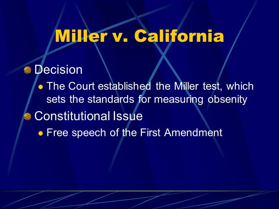 Miller v. California Decision The Court established the Miller test, which sets the standards for measuring obsenity Constitutional Issue Free speech