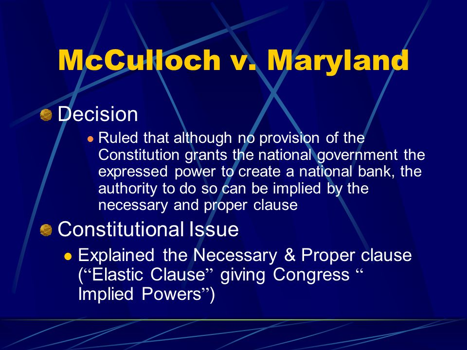 McCulloch v. Maryland Decision Ruled that although no provision of the Constitution grants the national government the expressed power to create a nat