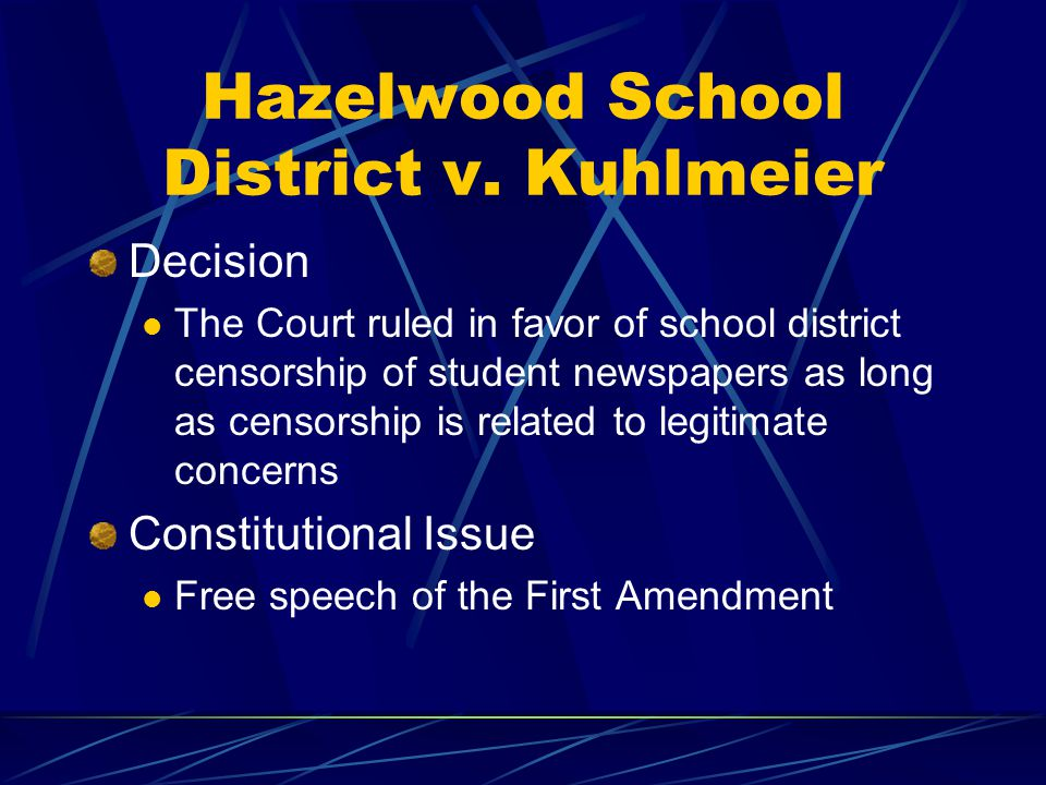 Hazelwood School District v. Kuhlmeier Decision The Court ruled in favor of school district censorship of student newspapers as long as censorship is