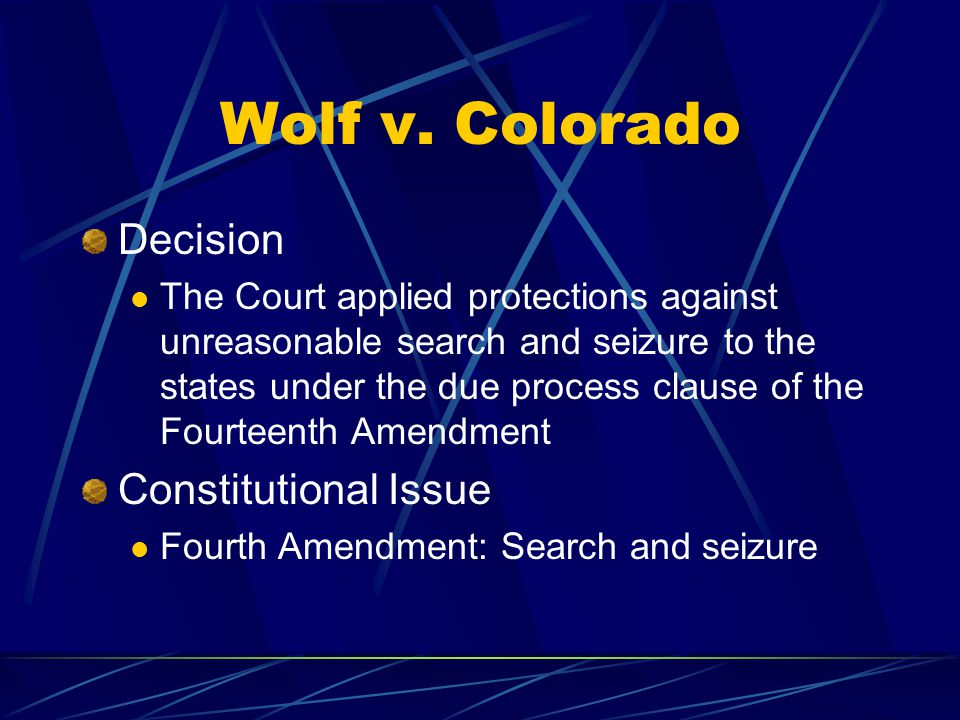 Wolf v. Colorado Decision The Court applied protections against unreasonable search and seizure to the states under the due process clause of the Four