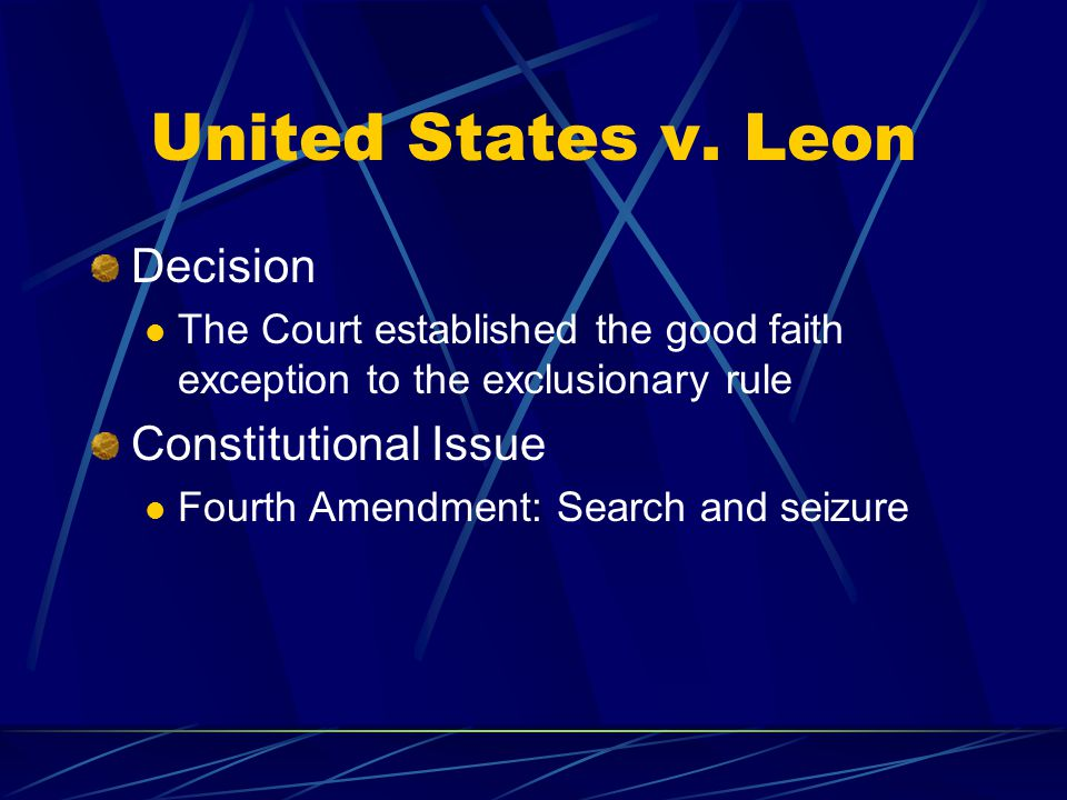 United States v. Leon Decision The Court established the good faith exception to the exclusionary rule Constitutional Issue Fourth Amendment: Search a