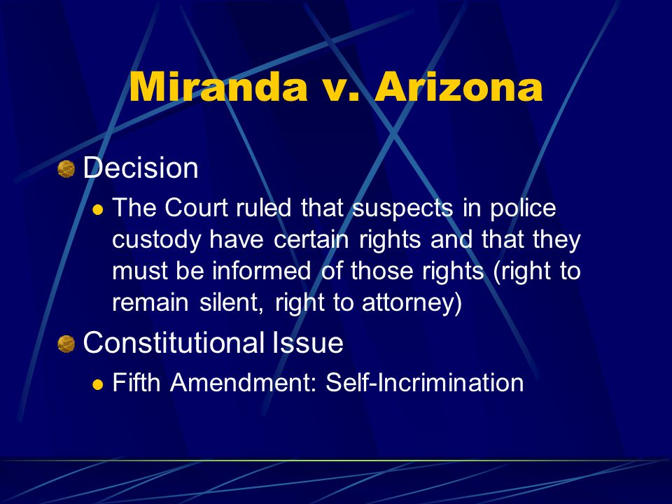 Miranda v. Arizona Decision The Court ruled that suspects in police custody have certain rights and that they must be informed of those rights (right