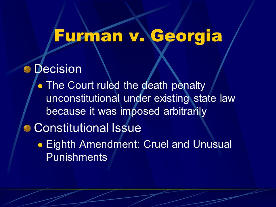 Furman v. Georgia Decision The Court ruled the death penalty unconstitutional under existing state law because it was imposed arbitrarily Constitution