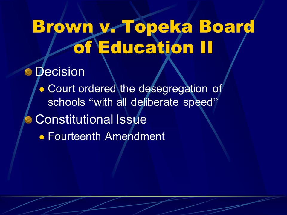 """Brown v. Topeka Board of Education II Decision Court ordered the desegregation of schools """" with all deliberate speed """" Constitutional Issue Fourteent"""