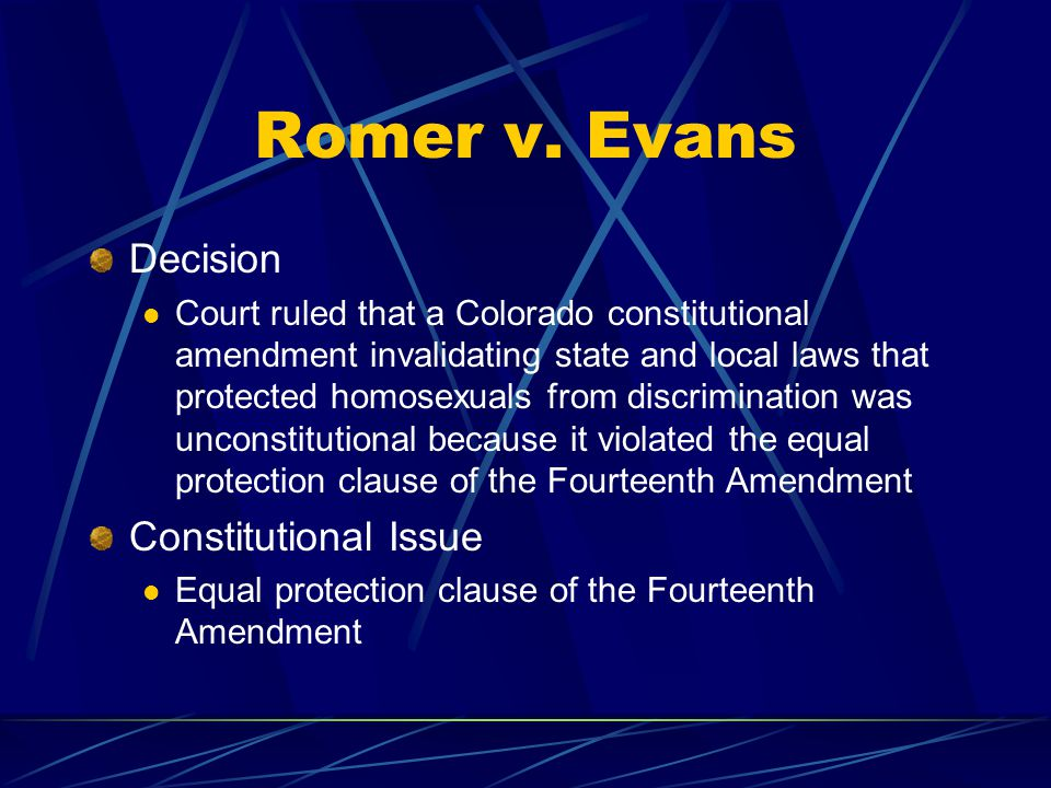 Romer v. Evans Decision Court ruled that a Colorado constitutional amendment invalidating state and local laws that protected homosexuals from discrim
