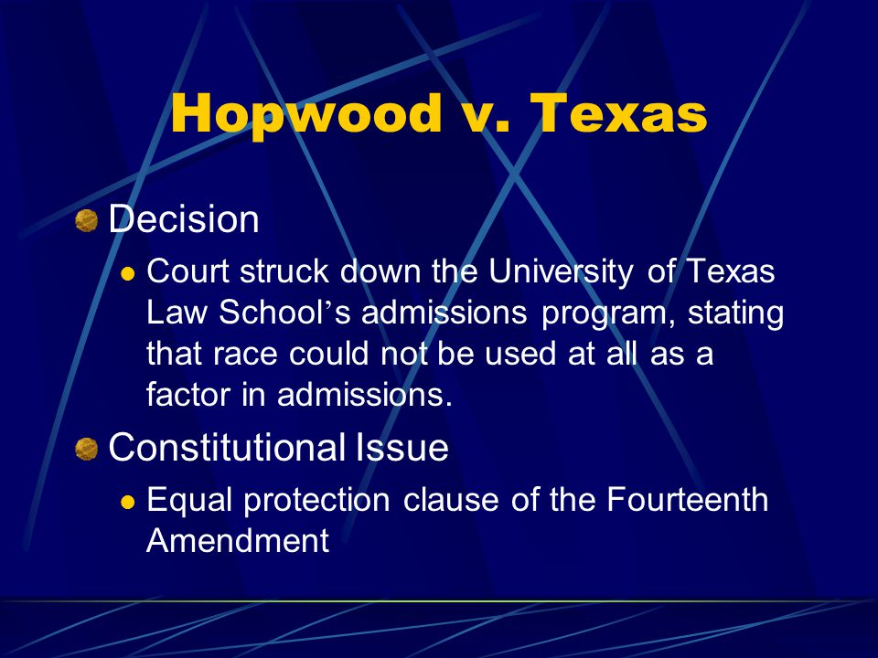 Hopwood v. Texas Decision Court struck down the University of Texas Law School ' s admissions program, stating that race could not be used at all as a