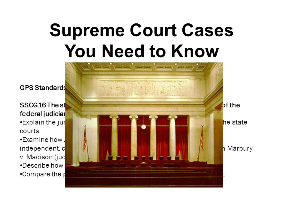 Supreme Court Cases You Need to Know GPS Standards: SSCG16 The student will demonstrate knowledge of the operation of the federal judiciary. Explain t