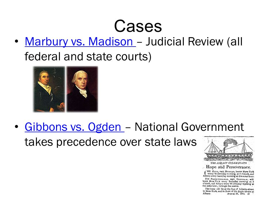 Cases Marbury vs. Madison – Judicial Review (all federal and state courts) Marbury vs. Madison Gibbons vs. Ogden – National Government takes precedenc