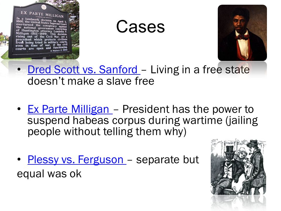 Cases Dred Scott vs. Sanford – Living in a free state doesn't make a slave free Dred Scott vs. Sanford Ex Parte Milligan – President has the power to