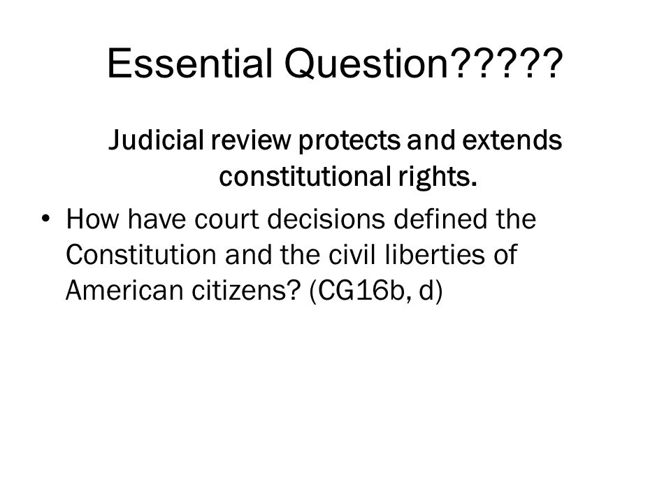 Essential Question????? Judicial review protects and extends constitutional rights. How have court decisions defined the Constitution and the civil li