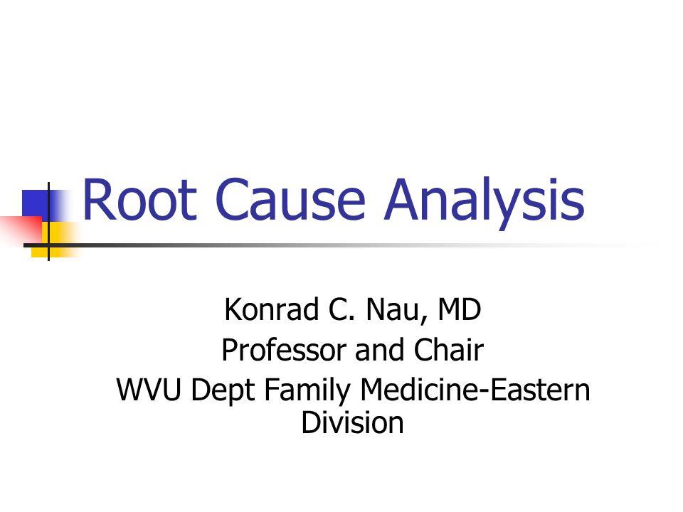Root Cause Analysis Konrad C. Nau, MD Professor and Chair WVU Dept Family Medicine-Eastern Division