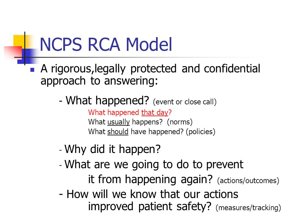 NCPS RCA Model A rigorous,legally protected and confidential approach to answering: - What happened? (event or close call) What happened that day? Wha