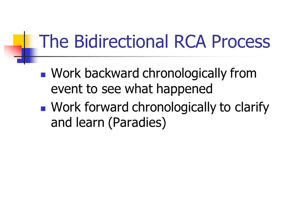 The Bidirectional RCA Process Work backward chronologically from event to see what happened Work forward chronologically to clarify and learn (Paradie