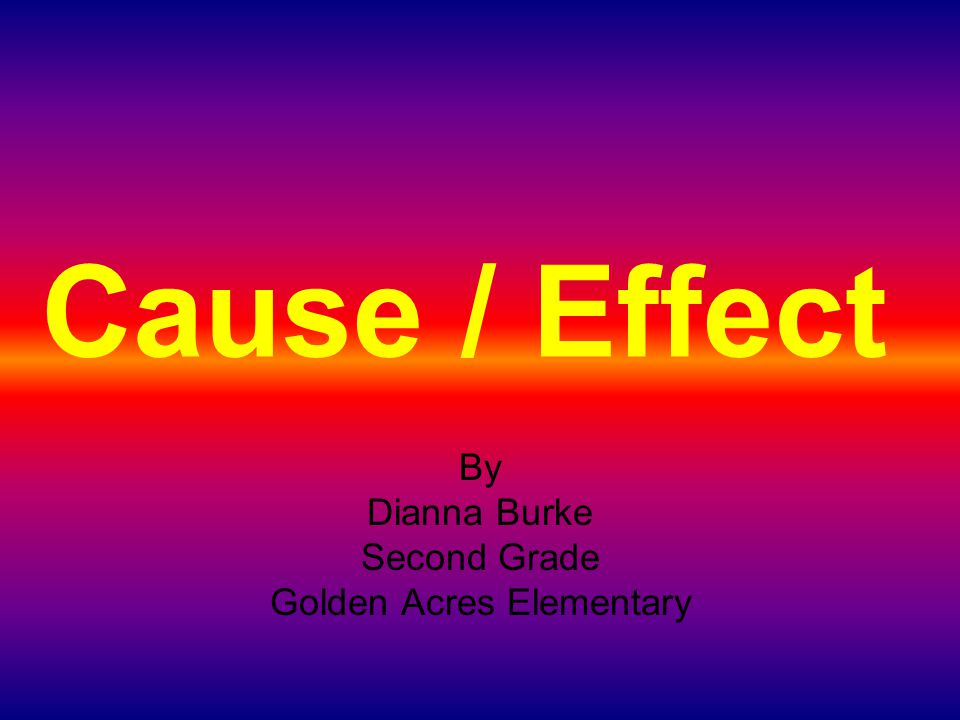 Cause / Effect By Dianna Burke Second Grade Golden Acres Elementary