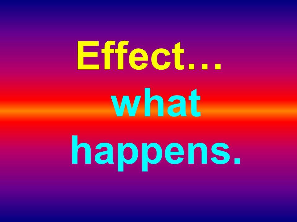 Effect… what happens.