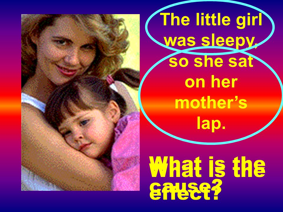 The little girl was sleepy, so she sat on her mother's lap. What is the cause? What is the effect?