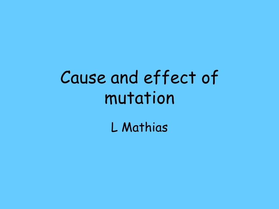 Cause and effect of mutation L Mathias