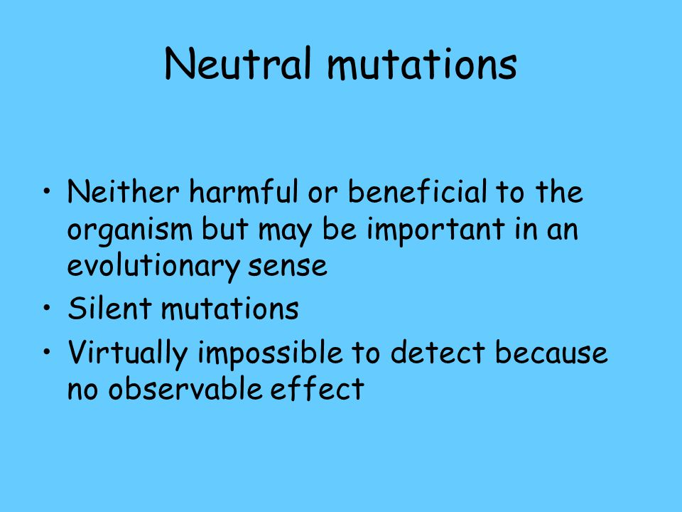 Neutral mutations Neither harmful or beneficial to the organism but may be important in an evolutionary sense Silent mutations Virtually impossible to