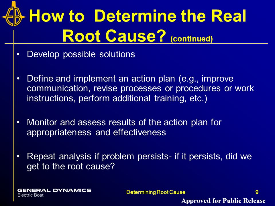 9Determining Root Cause9 How to Determine the Real Root Cause? (continued) Develop possible solutions Define and implement an action plan (e.g., impro