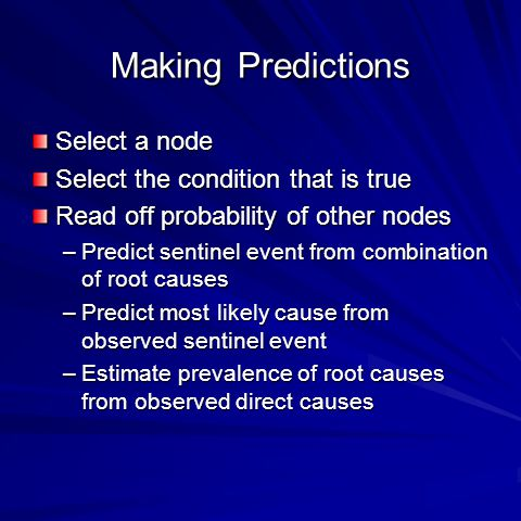 Making Predictions Select a node Select the condition that is true Read off probability of other nodes –Predict sentinel event from combination of root causes –Predict most likely cause from observed sentinel event –Estimate prevalence of root causes from observed direct causes