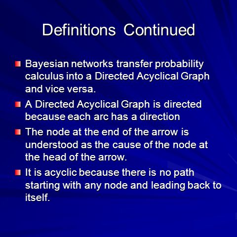 Definitions Continued Bayesian networks transfer probability calculus into a Directed Acyclical Graph and vice versa.