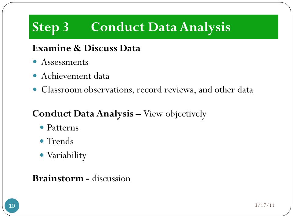 Step 3Conduct Data Analysis Examine & Discuss Data Assessments Achievement data Classroom observations, record reviews, and other data Conduct Data Analysis – View objectively Patterns Trends Variability Brainstorm - discussion 3/17/11 10