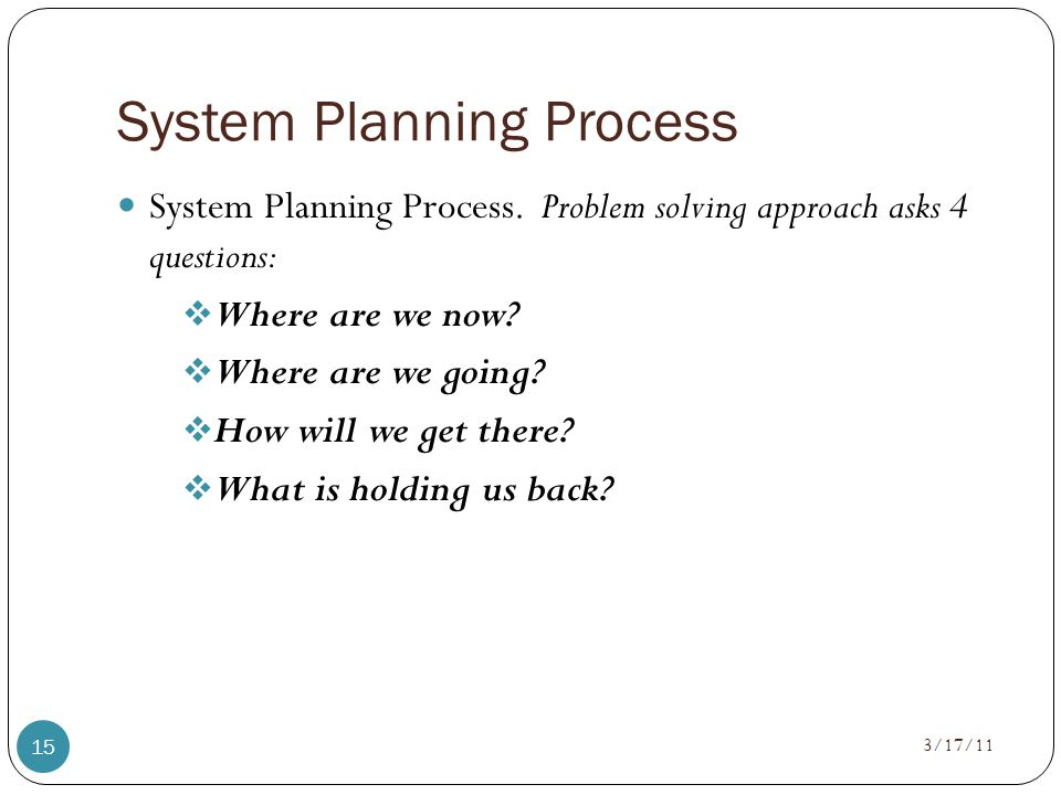 System Planning Process 3/17/11 15 System Planning Process. Problem solving approach asks 4 questions:  Where are we now?  Where are we going?  How