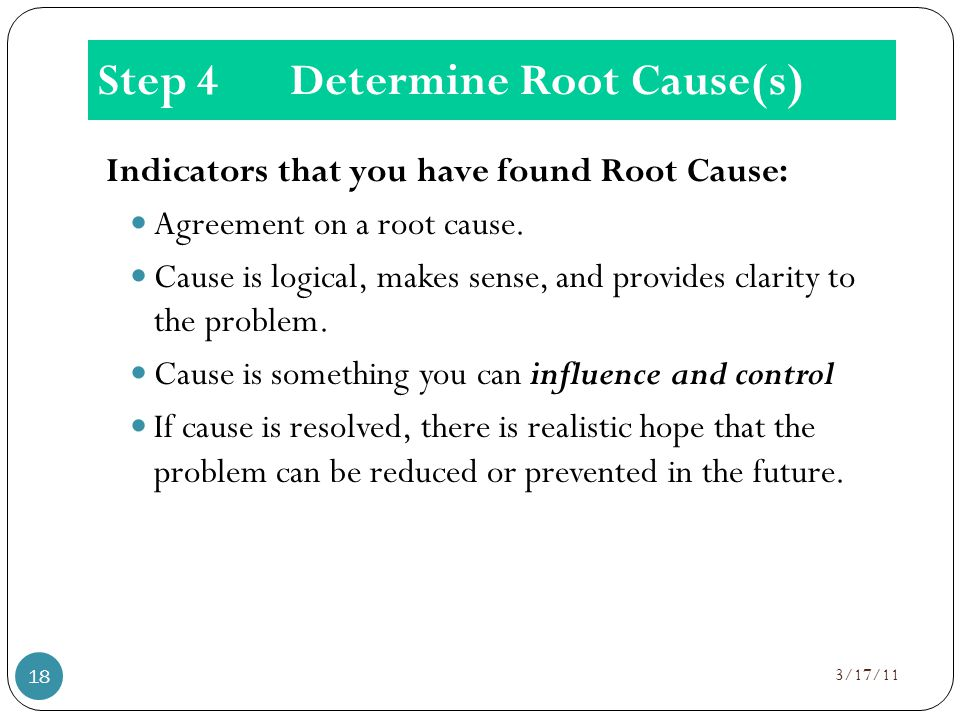 Step 4Determine Root Cause(s) Indicators that you have found Root Cause: Agreement on a root cause.