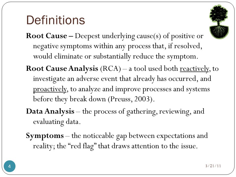 Definitions Root Cause – Deepest underlying cause(s) of positive or negative symptoms within any process that, if resolved, would eliminate or substantially reduce the symptom.