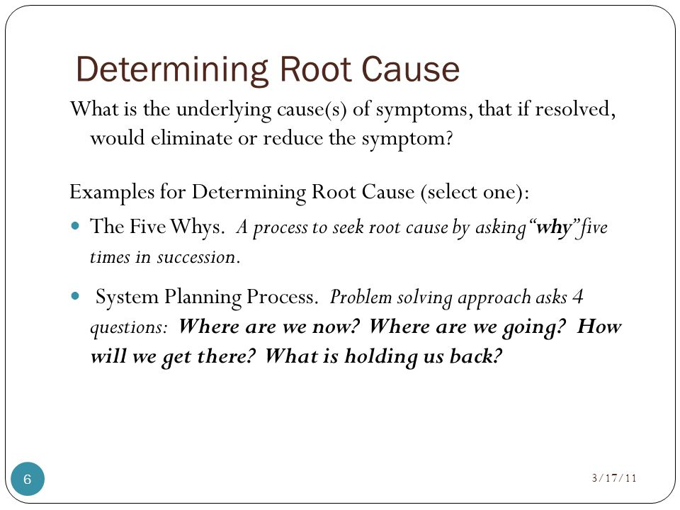 Determining Root Cause What is the underlying cause(s) of symptoms, that if resolved, would eliminate or reduce the symptom.