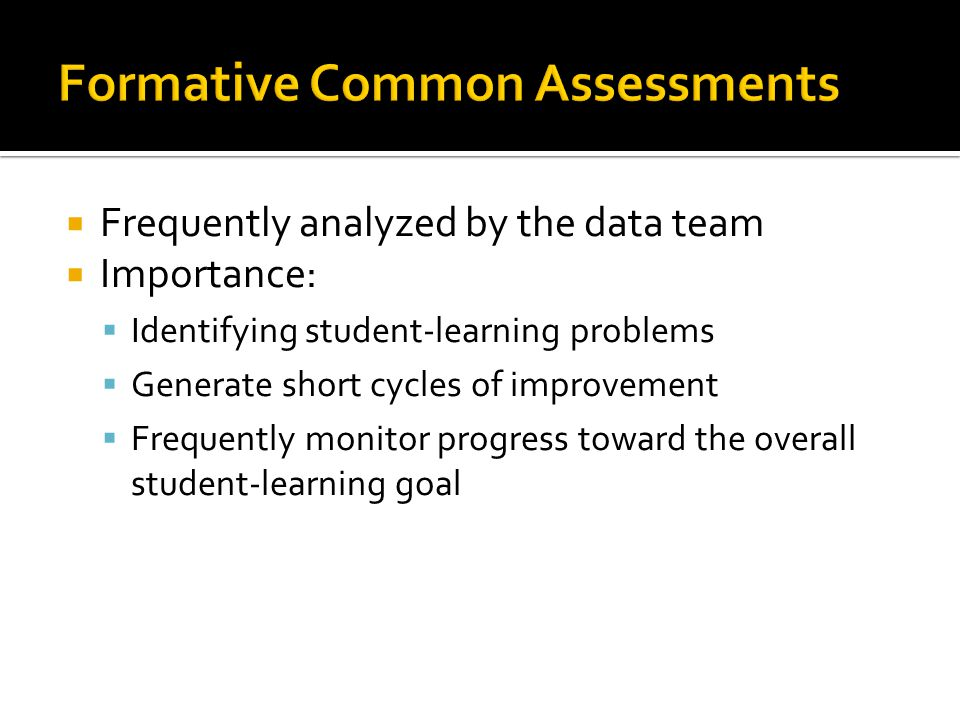  Frequently analyzed by the data team  Importance:  Identifying student-learning problems  Generate short cycles of improvement  Frequently monitor progress toward the overall student-learning goal