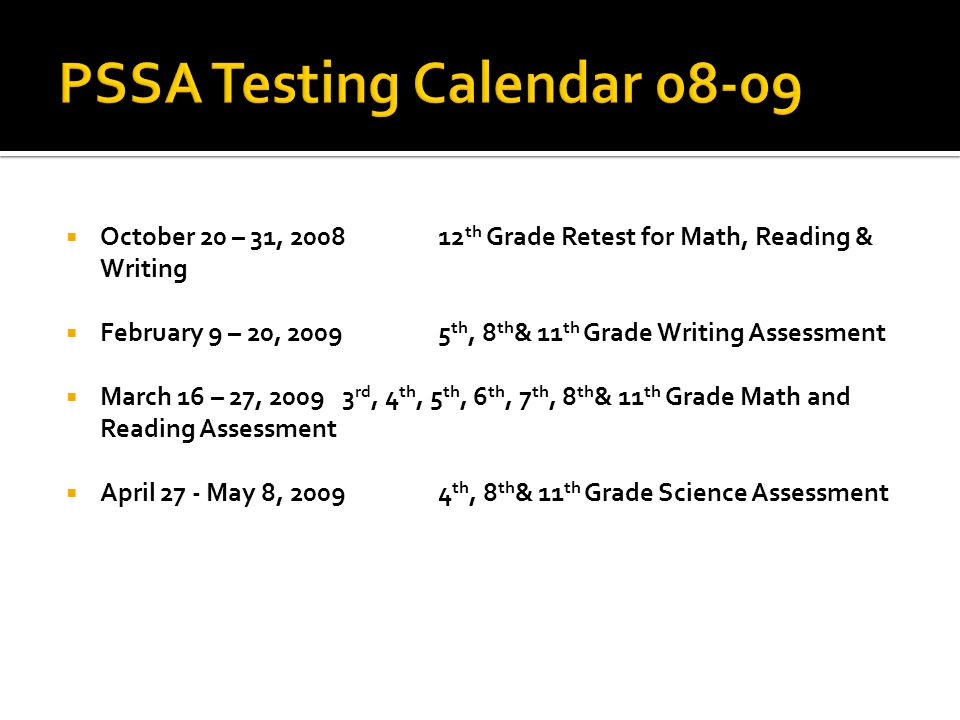  October 20 – 31, 200812 th Grade Retest for Math, Reading & Writing  February 9 – 20, 20095 th, 8 th & 11 th Grade Writing Assessment  March 16 – 27, 20093 rd, 4 th, 5 th, 6 th, 7 th, 8 th & 11 th Grade Math and Reading Assessment  April 27 - May 8, 20094 th, 8 th & 11 th Grade Science Assessment