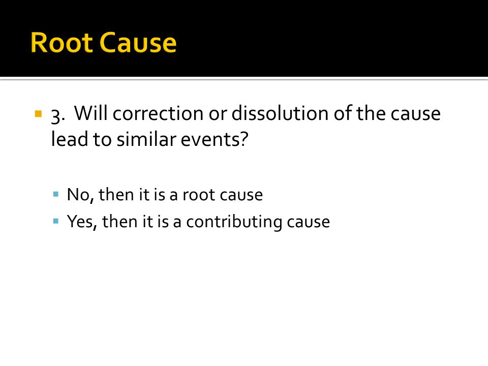  3. Will correction or dissolution of the cause lead to similar events?  No, then it is a root cause  Yes, then it is a contributing cause